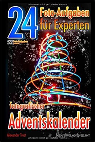 24 Foto-Aufgaben für Experten: Fotografischer Adventskalender: 52 Foto-Aufgaben präsentiert...